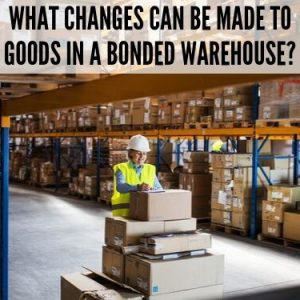 WHAT CHANGES CAN BE MADE TO GOODS IN A BONDED WAREHOUSE