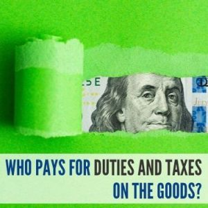 Who Pays For Duties and Taxes on the Goods
