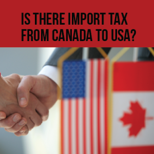 Is there import tax from Canada to USA?